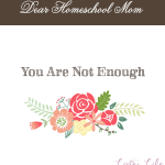 Dear Homeschool Mom, You Are Not Enough