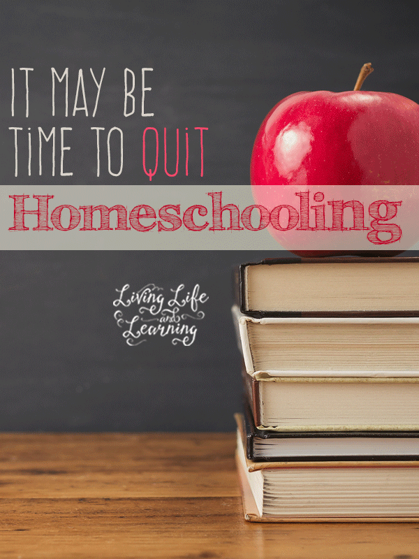 For those hard days, it may just be time to quit homeschooling