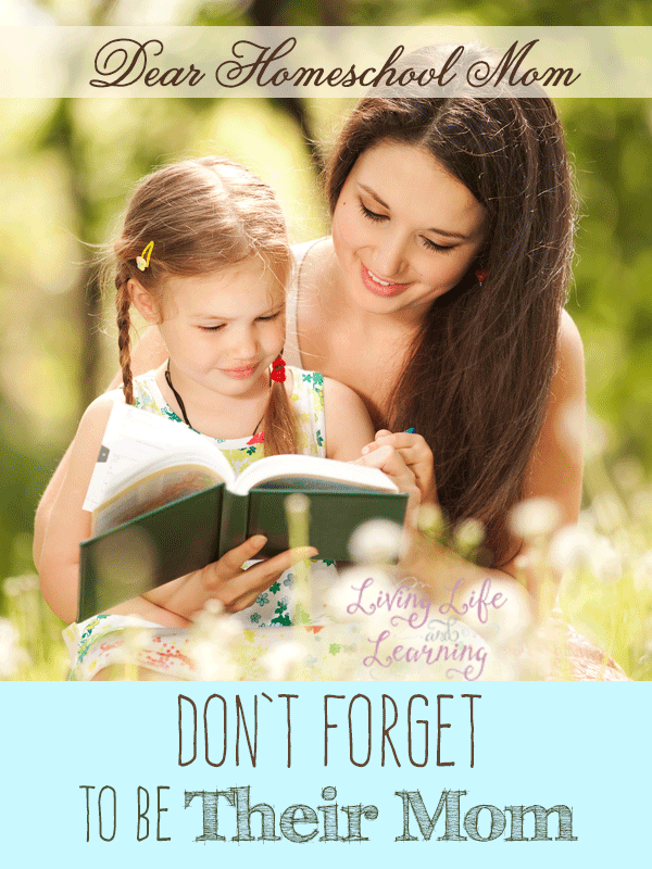 Dear Homeschool Mom, don't forget to be their mom. You are not only your child's homeschool teacher but their mother first